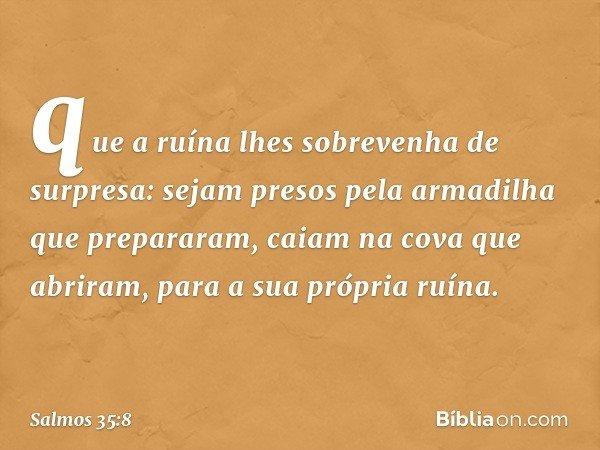 que a ruína lhes sobrevenha de surpresa: sejam presos pela armadilha que prepararam, caiam na cova que abriram, para a sua própria ruína. -- Salmo 35:8