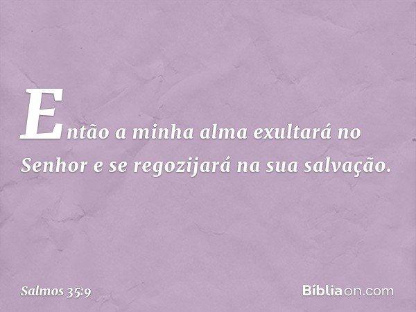 Então a minha alma exultará no Senhor e se regozijará na sua salvação. -- Salmo 35:9