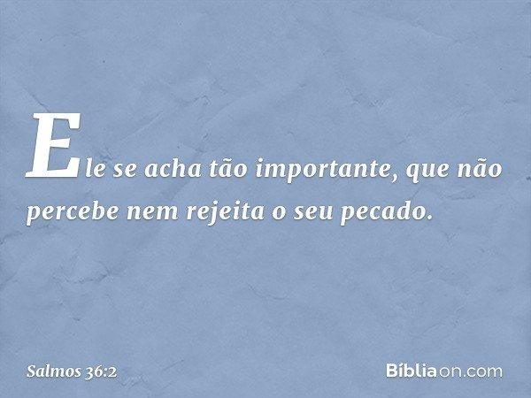 Ele se acha tão importante, que não percebe nem rejeita o seu pecado. -- Salmo 36:2