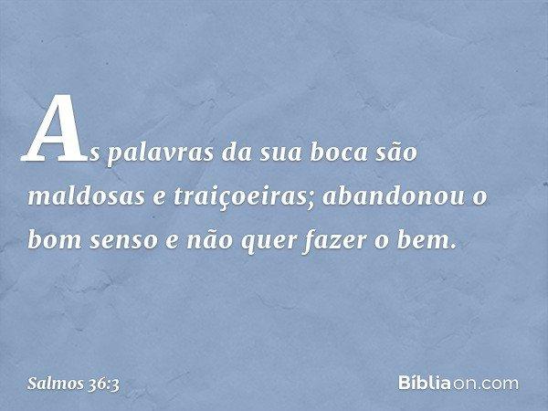 As palavras da sua boca são maldosas e traiçoeiras; abandonou o bom senso e não quer fazer o bem. -- Salmo 36:3