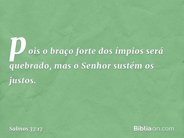 pois o braço forte dos ímpios será quebrado, mas o Senhor sustém os justos. -- Salmo 37:17