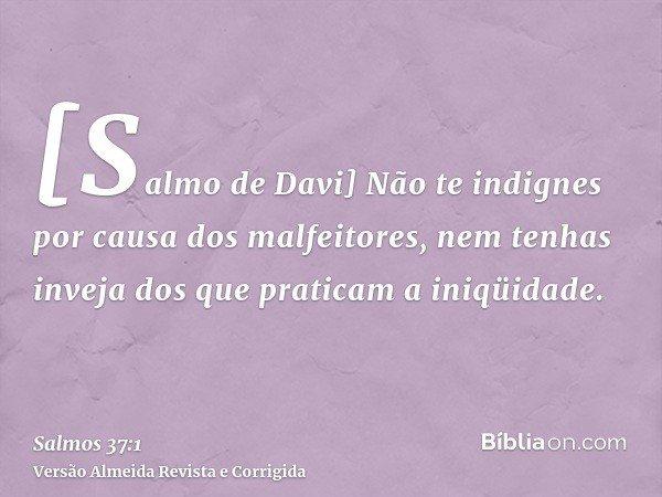 [Salmo de Davi] Não te indignes por causa dos malfeitores, nem tenhas inveja dos que praticam a iniqüidade.
