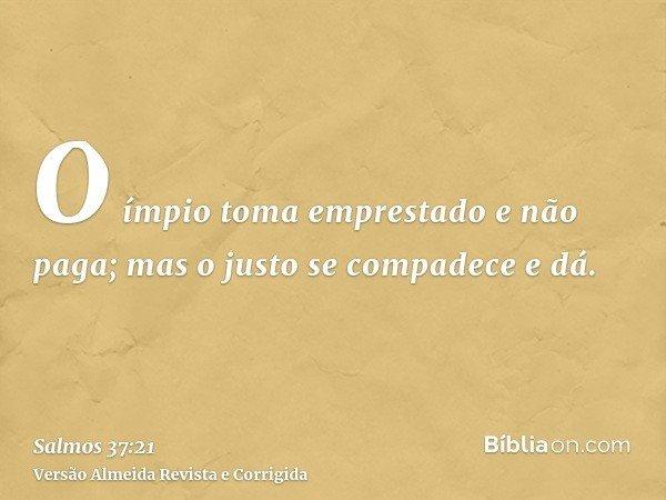 O ímpio toma emprestado e não paga; mas o justo se compadece e dá.
