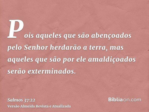 Pois aqueles que são abençoados pelo Senhor herdarão a terra, mas aqueles que são por ele amaldiçoados serão exterminados.