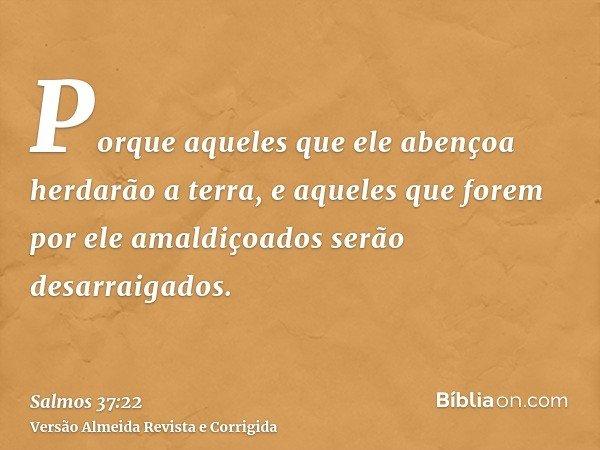 Porque aqueles que ele abençoa herdarão a terra, e aqueles que forem por ele amaldiçoados serão desarraigados.