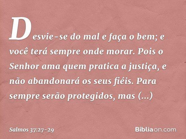 Desvie-se do mal e faça o bem; e você terá sempre onde morar. Pois o Senhor ama quem pratica a justiça, e não abandonará os seus fiéis. Para sempre serão proteg