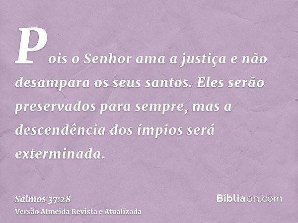 Pois o Senhor ama a justiça e não desampara os seus santos. Eles serão preservados para sempre, mas a descendência dos ímpios será exterminada.