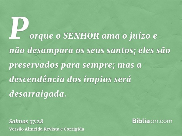 Porque o SENHOR ama o juízo e não desampara os seus santos; eles são preservados para sempre; mas a descendência dos ímpios será desarraigada.