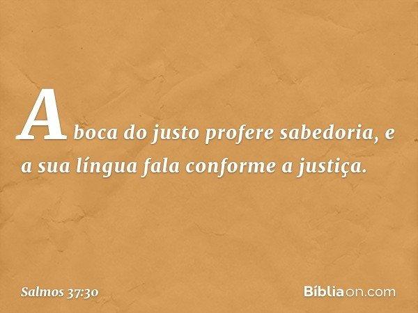 A boca do justo profere sabedoria, e a sua língua fala conforme a justiça. -- Salmo 37:30