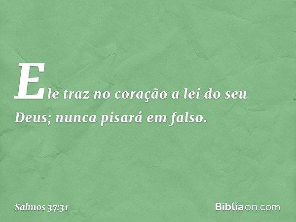 Ele traz no coração a lei do seu Deus; nunca pisará em falso. -- Salmo 37:31
