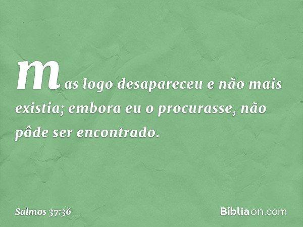 mas logo desapareceu e não mais existia; embora eu o procurasse, não pôde ser encontrado. -- Salmo 37:36