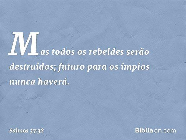 Mas todos os rebeldes serão destruídos; futuro para os ímpios nunca haverá. -- Salmo 37:38