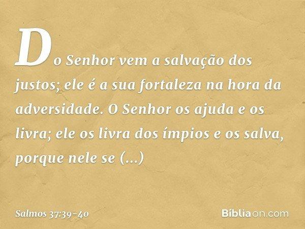 Do Senhor vem a salvação dos justos; ele é a sua fortaleza na hora da adversidade. O Senhor os ajuda e os livra; ele os livra dos ímpios e os salva, porque nele