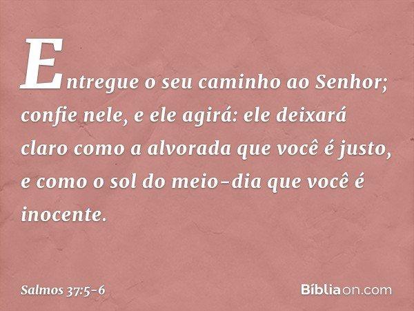 Entregue o seu caminho ao Senhor; confie nele, e ele agirá: ele deixará claro como a alvorada que você é justo, e como o sol do meio-dia que você é inocente. --