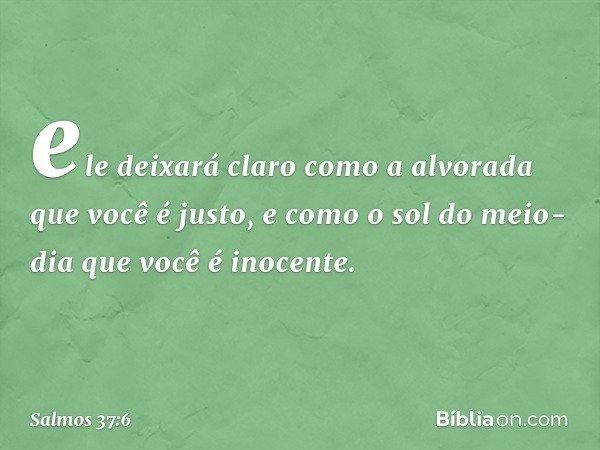 ele deixará claro como a alvorada que você é justo, e como o sol do meio-dia que você é inocente. -- Salmo 37:6