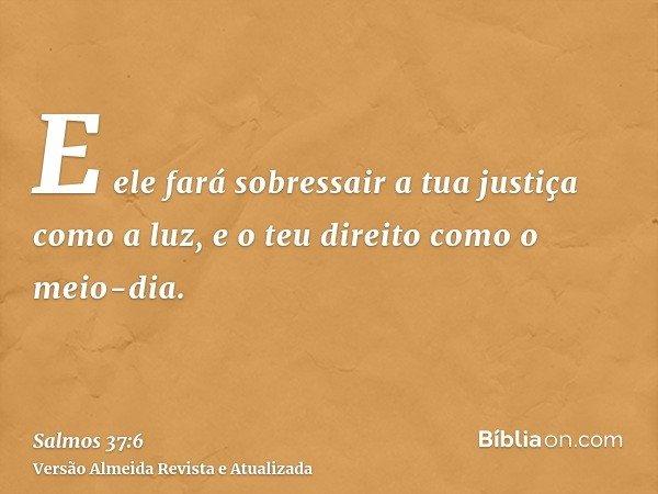 E ele fará sobressair a tua justiça como a luz, e o teu direito como o meio-dia.