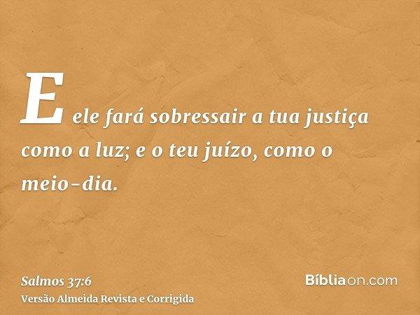 E ele fará sobressair a tua justiça como a luz; e o teu juízo, como o meio-dia.