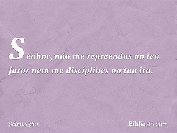 Senhor, não me repreendas no teu furor nem me disciplines na tua ira. -- Salmo 38:1