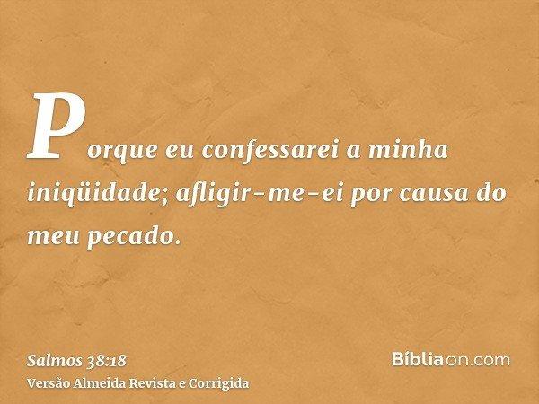 Porque eu confessarei a minha iniqüidade; afligir-me-ei por causa do meu pecado.