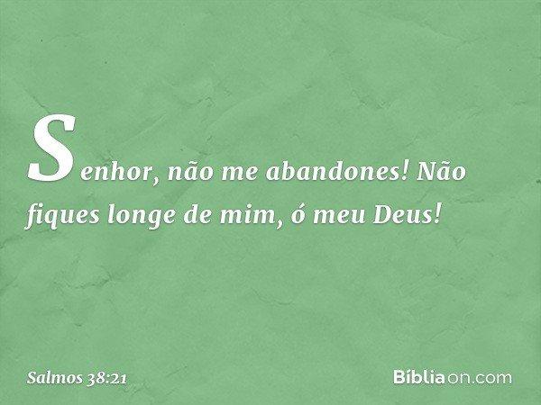 Senhor, não me abandones! Não fiques longe de mim, ó meu Deus! -- Salmo 38:21