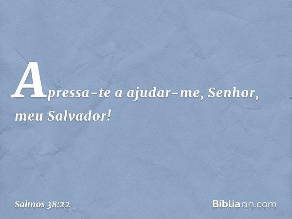Apressa-te a ajudar-me, Senhor, meu Salvador! -- Salmo 38:22