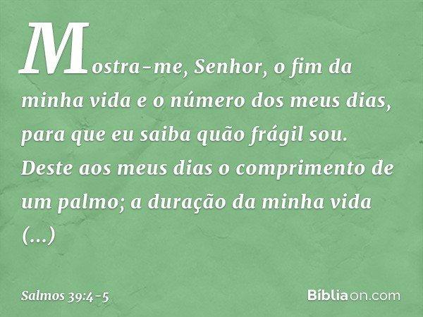 Mostra-me, Senhor, o fim da minha vida e o número dos meus dias, para que eu saiba quão frágil sou. Deste aos meus dias o comprimento de um palmo; a duração da
