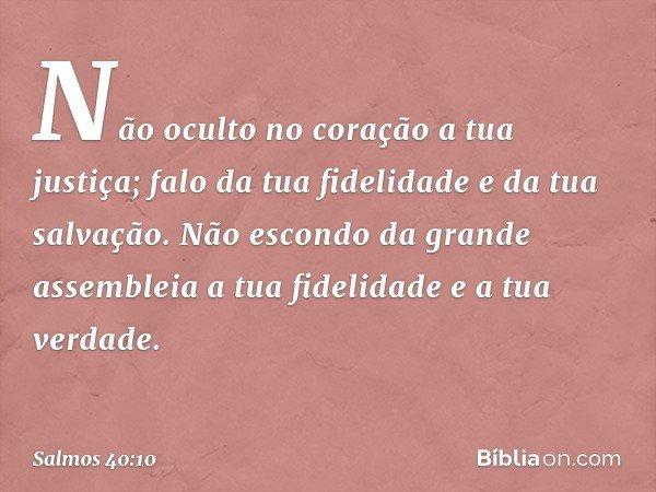 Não oculto no coração a tua justiça; falo da tua fidelidade e da tua salvação. Não escondo da grande assembleia a tua fidelidade e a tua verdade. -- Salmo 40:10