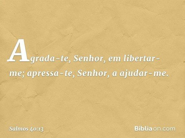 Agrada-te, Senhor, em libertar-me; apressa-te, Senhor, a ajudar-me. -- Salmo 40:13