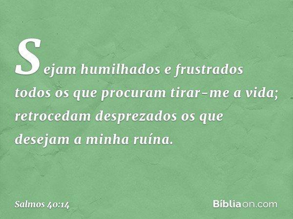 Sejam humilhados e frustrados todos os que procuram tirar-me a vida; retrocedam desprezados os que desejam a minha ruína. -- Salmo 40:14