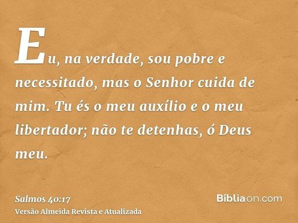 Eu, na verdade, sou pobre e necessitado, mas o Senhor cuida de mim. Tu és o meu auxílio e o meu libertador; não te detenhas, ó Deus meu.