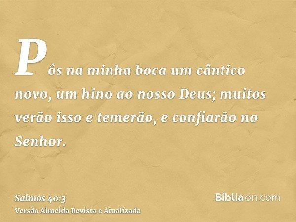 Pôs na minha boca um cântico novo, um hino ao nosso Deus; muitos verão isso e temerão, e confiarão no Senhor.