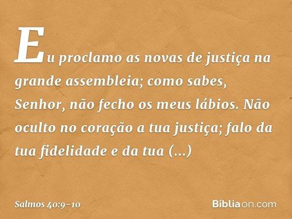 Eu proclamo as novas de justiça na grande assembleia; como sabes, Senhor, não fecho os meus lábios. Não oculto no coração a tua justiça; falo da tua fidelidade