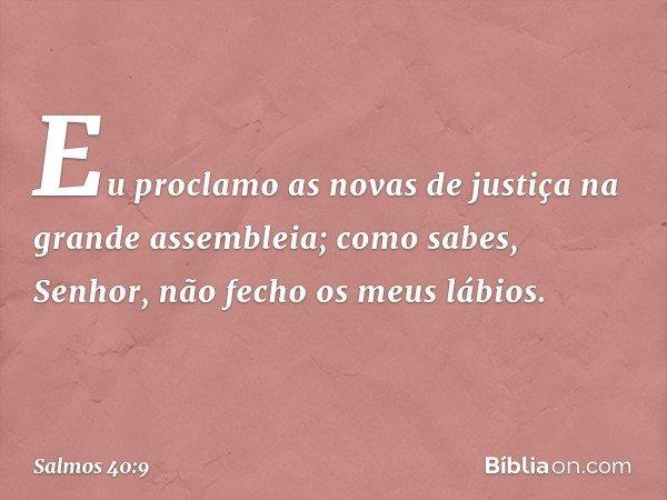 Eu proclamo as novas de justiça na grande assembleia; como sabes, Senhor, não fecho os meus lábios. -- Salmo 40:9