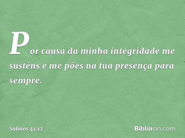 Por causa da minha integridade me susténs e me pões na tua presença para sempre. -- Salmo 41:12