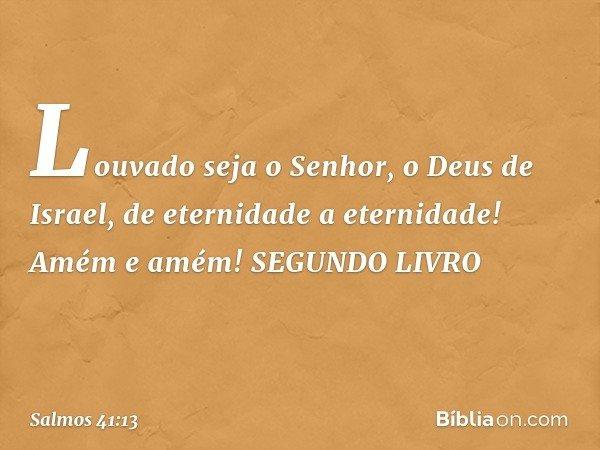Louvado seja o Senhor, o Deus de Israel, de eternidade a eternidade! Amém e amém! SEGUNDO LIVRO -- Salmo 41:13
