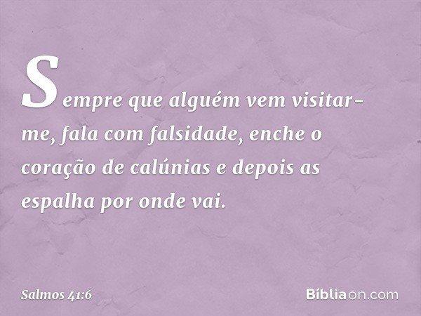 Sempre que alguém vem visitar-me, fala com falsidade, enche o coração de calúnias e depois as espalha por onde vai. -- Salmo 41:6