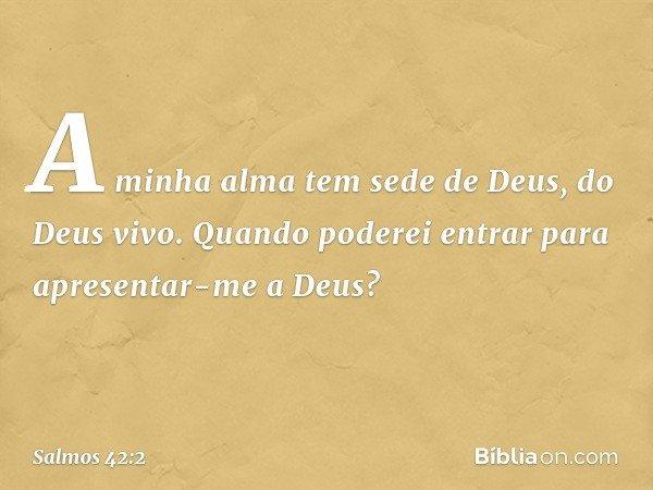 A minha alma tem sede de Deus, do Deus vivo. Quando poderei entrar para apresentar-me a Deus? -- Salmo 42:2