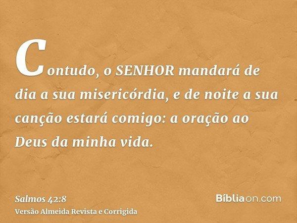 Contudo, o SENHOR mandará de dia a sua misericórdia, e de noite a sua canção estará comigo: a oração ao Deus da minha vida.