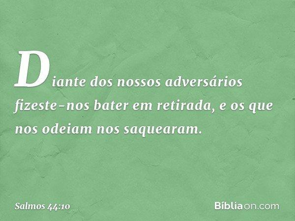 Diante dos nossos adversários fizeste-nos bater em retirada, e os que nos odeiam nos saquearam. -- Salmo 44:10