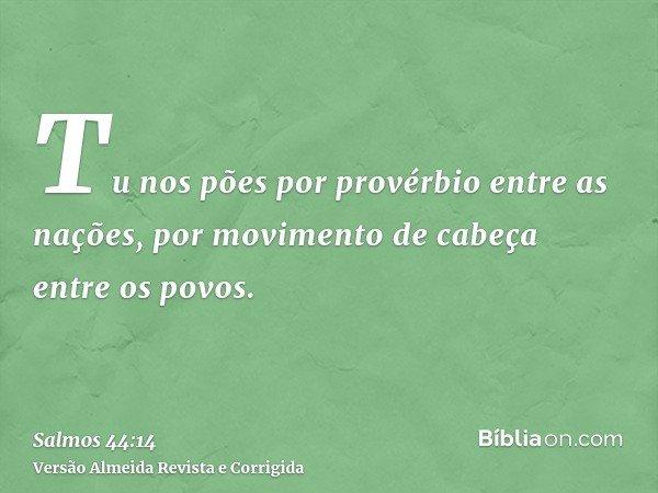Tu nos pões por provérbio entre as nações, por movimento de cabeça entre os povos.