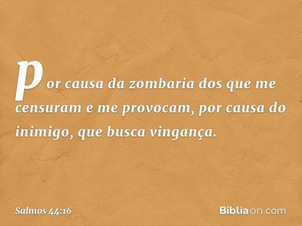 por causa da zombaria dos que me censuram e me provocam, por causa do inimigo, que busca vingança. -- Salmo 44:16