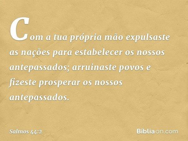 Com a tua própria mão expulsaste as nações para estabelecer os nossos antepassados; arruinaste povos e fizeste prosperar os nossos antepassados. -- Salmo 44:2