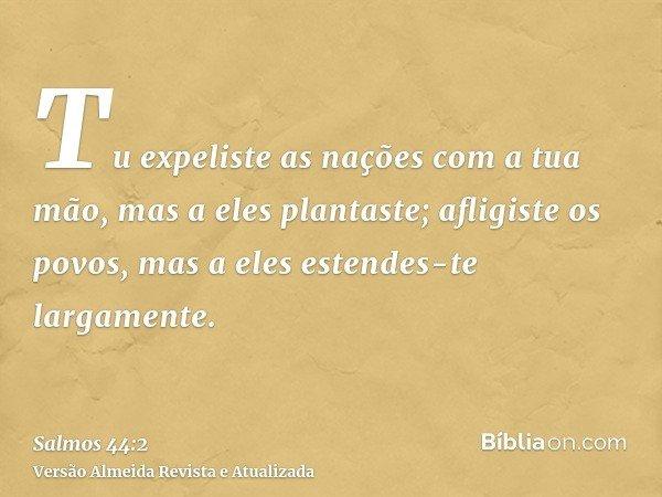 Tu expeliste as nações com a tua mão, mas a eles plantaste; afligiste os povos, mas a eles estendes-te largamente.