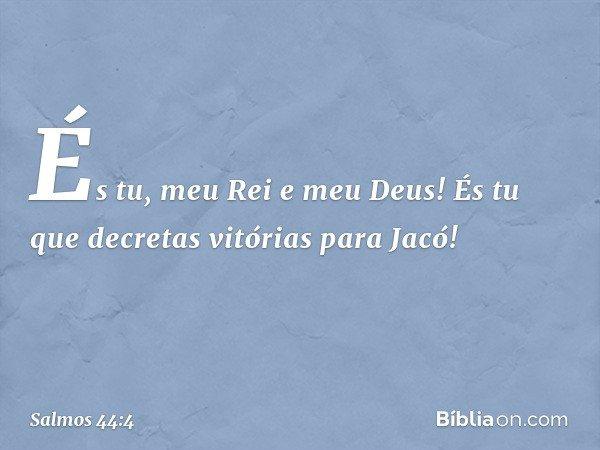 És tu, meu Rei e meu Deus! És tu que decretas vitórias para Jacó! -- Salmo 44:4