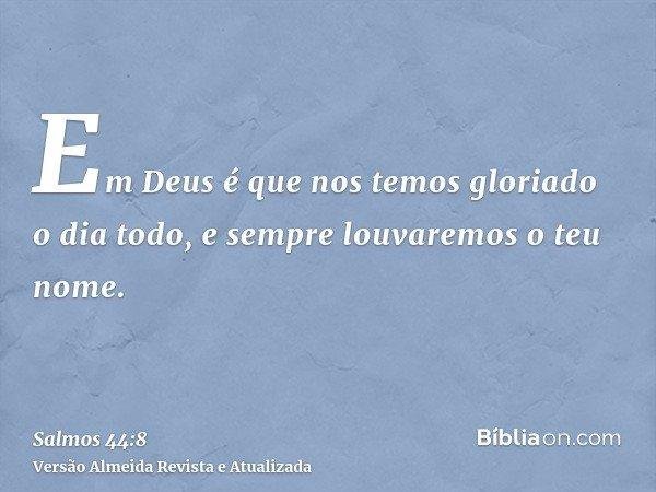 Em Deus é que nos temos gloriado o dia todo, e sempre louvaremos o teu nome.