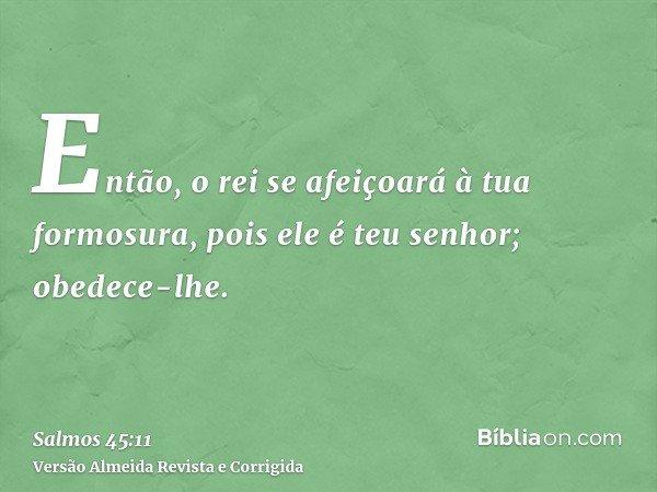 Então, o rei se afeiçoará à tua formosura, pois ele é teu senhor; obedece-lhe.
