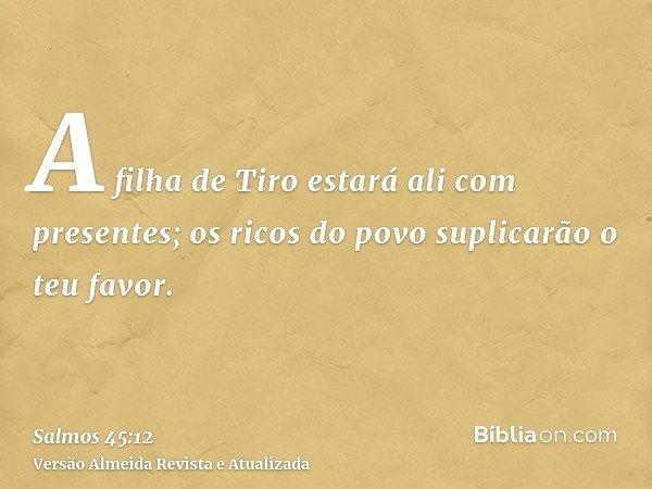 A filha de Tiro estará ali com presentes; os ricos do povo suplicarão o teu favor.