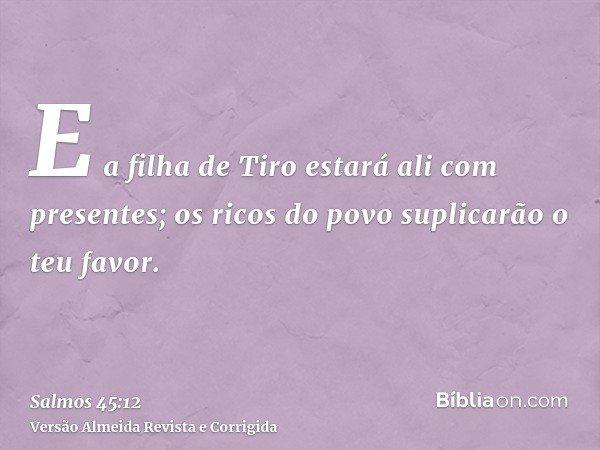 E a filha de Tiro estará ali com presentes; os ricos do povo suplicarão o teu favor.