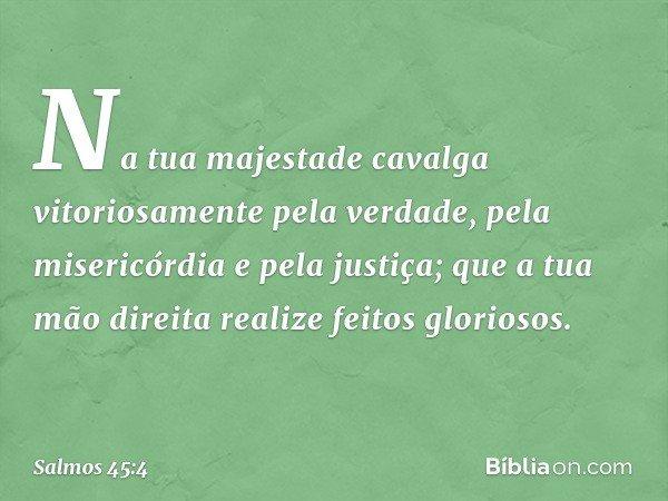 Na tua majestade cavalga vitoriosamente pela verdade, pela misericórdia e pela justiça; que a tua mão direita realize feitos gloriosos. -- Salmo 45:4