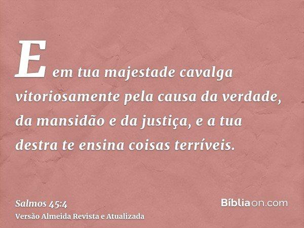 E em tua majestade cavalga vitoriosamente pela causa da verdade, da mansidão e da justiça, e a tua destra te ensina coisas terríveis.